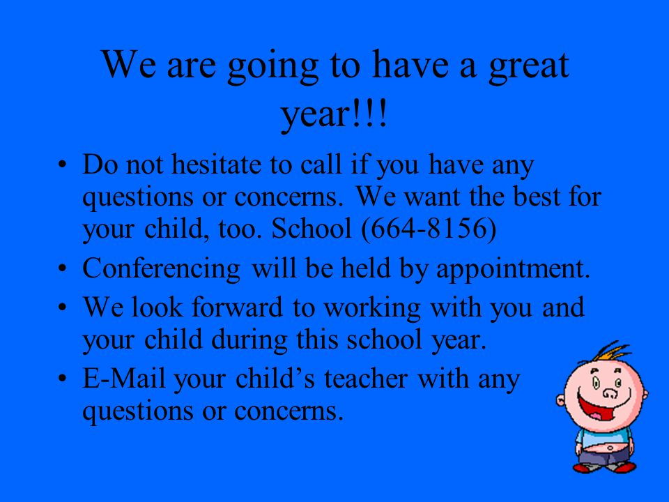 We are going to have a great year!!.Do not hesitate to call if you have any questions or concerns.