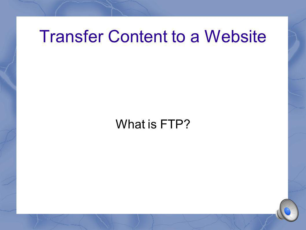 Transfer Content to a Website What is FTP?