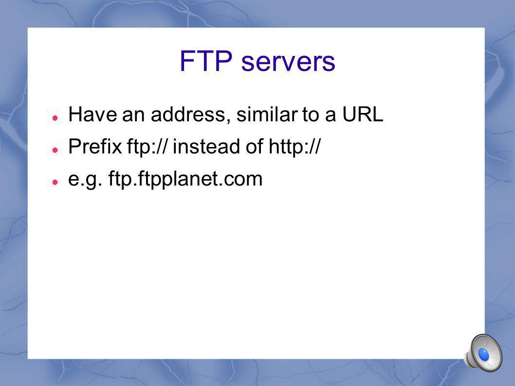 FTP servers Have an address, similar to a URL Prefix ftp:// instead of http:// e.g.