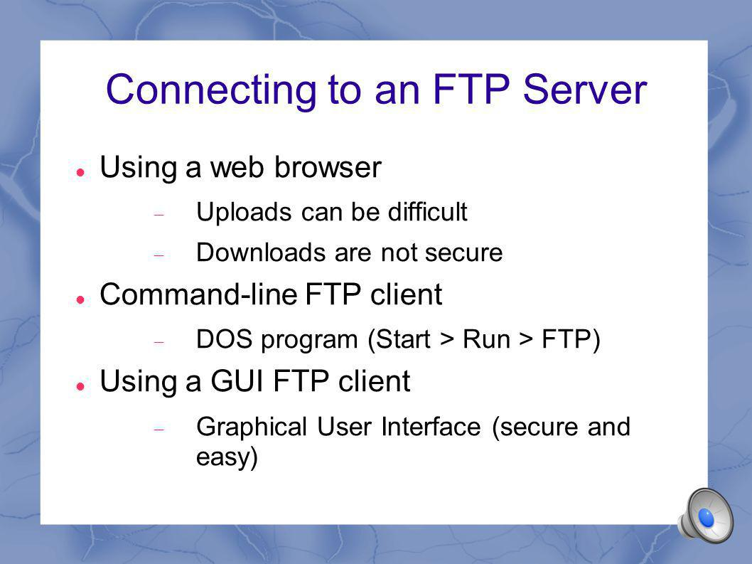 Connecting to an FTP Server Using a web browser Uploads can be difficult Downloads are not secure Command-line FTP client DOS program (Start > Run > FTP) Using a GUI FTP client Graphical User Interface (secure and easy)