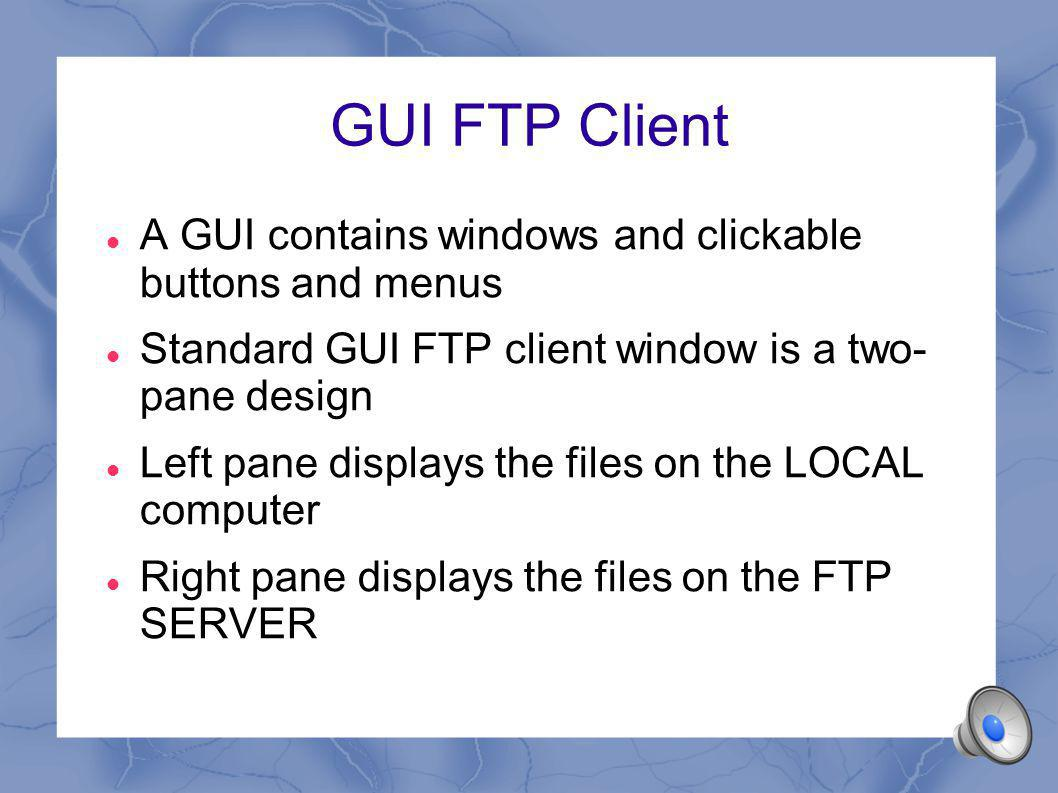 GUI FTP Client A GUI contains windows and clickable buttons and menus Standard GUI FTP client window is a two- pane design Left pane displays the files on the LOCAL computer Right pane displays the files on the FTP SERVER