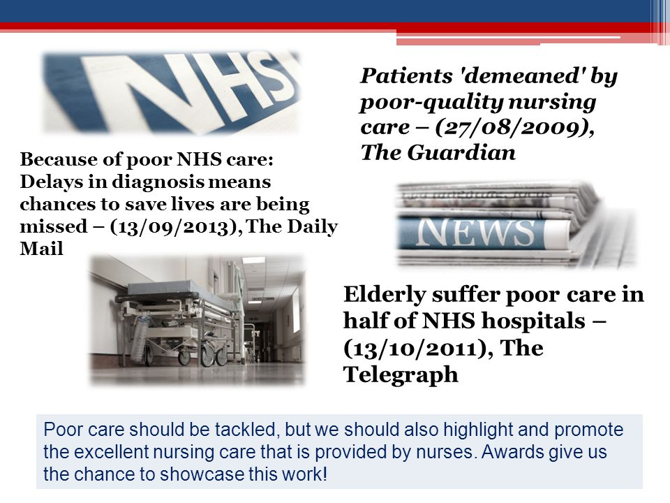 Patients demeaned by poor-quality nursing care – (27/08/2009), The Guardian Elderly suffer poor care in half of NHS hospitals – (13/10/2011), The Telegraph Poor care should be tackled, but we should also highlight and promote the excellent nursing care that is provided by nurses.