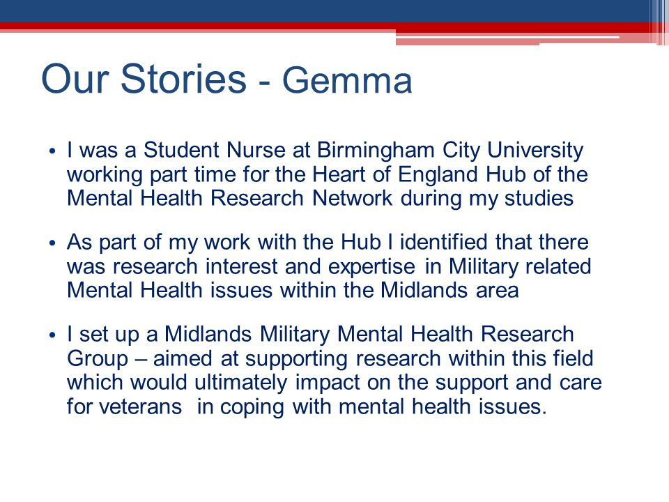 Our Stories - Gemma I was a Student Nurse at Birmingham City University working part time for the Heart of England Hub of the Mental Health Research Network during my studies As part of my work with the Hub I identified that there was research interest and expertise in Military related Mental Health issues within the Midlands area I set up a Midlands Military Mental Health Research Group – aimed at supporting research within this field which would ultimately impact on the support and care for veterans in coping with mental health issues.