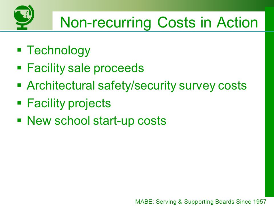 MABE: Serving & Supporting Boards Since 1957 Non-recurring Costs in Action Technology Facility sale proceeds Architectural safety/security survey costs Facility projects New school start-up costs