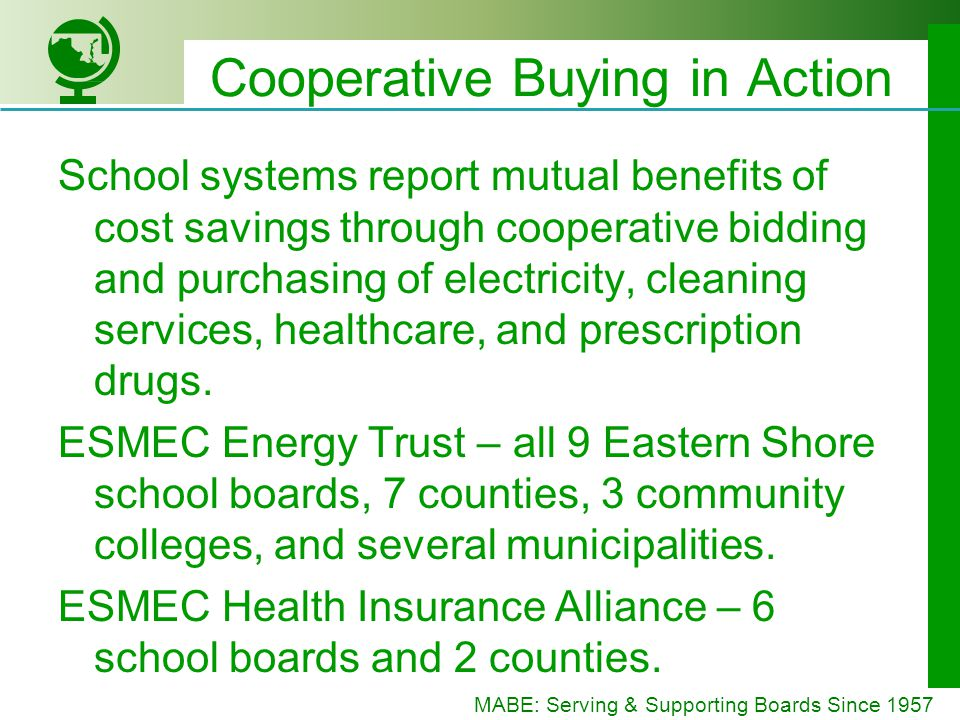 MABE: Serving & Supporting Boards Since 1957 Cooperative Buying in Action School systems report mutual benefits of cost savings through cooperative bidding and purchasing of electricity, cleaning services, healthcare, and prescription drugs.