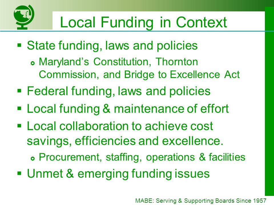 MABE: Serving & Supporting Boards Since 1957 State Funding in FY 2015 Direct State Aid: $5.297 billion $88.8 million more than FY 2014 $24.6 million more for the Foundation Program $28.8 million more for Compensatory Aid $17.6 million more for LEP grants $11.4 million for Net Taxable Income grants $5.6 million more for Special Education Teacher Retirement: $863 million $6,160 billion total