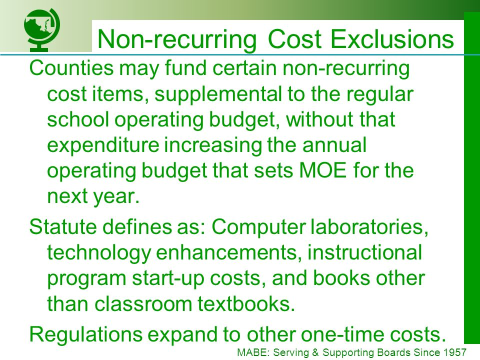 MABE: Serving & Supporting Boards Since 1957 Non-recurring Cost Exclusions Counties may fund certain non-recurring cost items, supplemental to the regular school operating budget, without that expenditure increasing the annual operating budget that sets MOE for the next year.