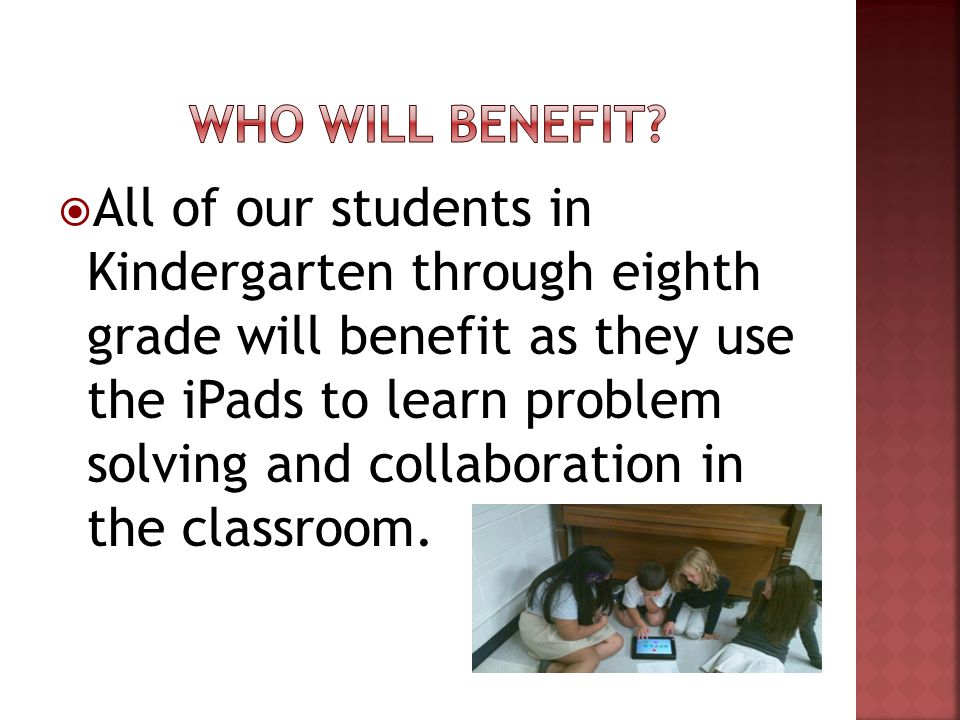 All of our students in Kindergarten through eighth grade will benefit as they use the iPads to learn problem solving and collaboration in the classroom.