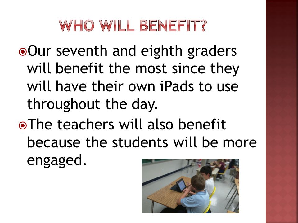 Our seventh and eighth graders will benefit the most since they will have their own iPads to use throughout the day.
