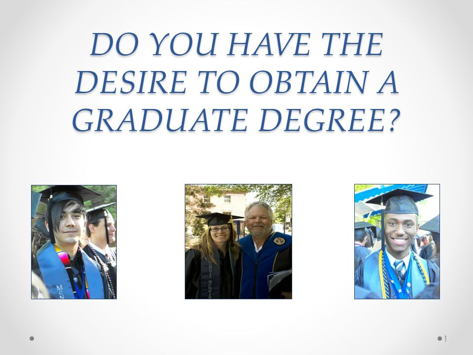 DO YOU HAVE THE DESIRE TO OBTAIN A GRADUATE DEGREE 1