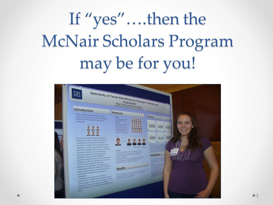 If yes….then the McNair Scholars Program may be for you! 3