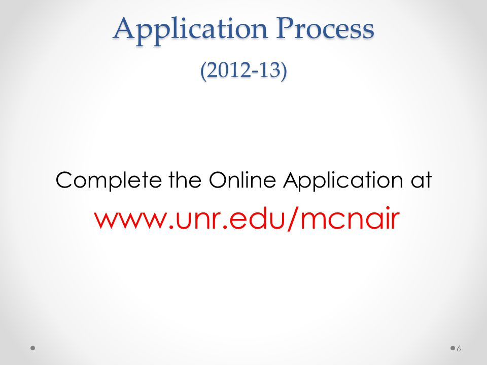 Application Process (2012-13) Complete the Online Application at www.unr.edu/mcnair 6