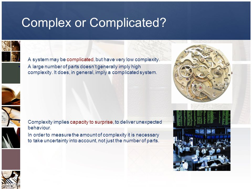 Complex or Complicated. A system may be complicated, but have very low complexity.