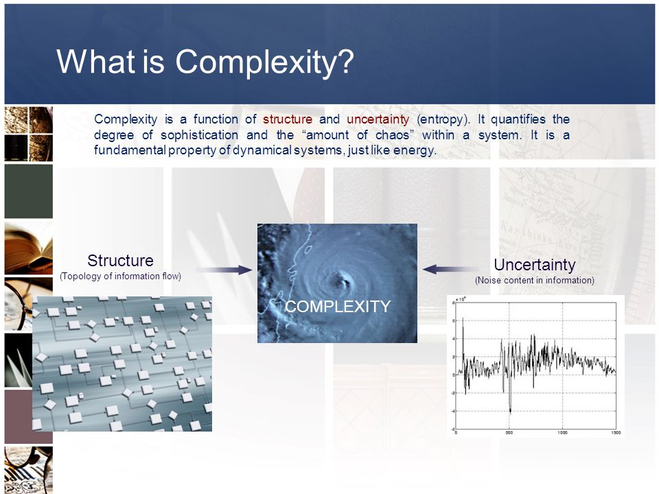Structure (Topology of information flow) Uncertainty (Noise content in information) COMPLEXITY Complexity is a function of structure and uncertainty (entropy).