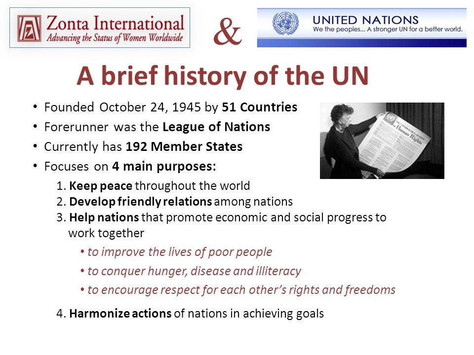 A brief history of the UN Founded October 24, 1945 by 51 Countries Forerunner was the League of Nations Currently has 192 Member States Focuses on 4 main purposes: 1.