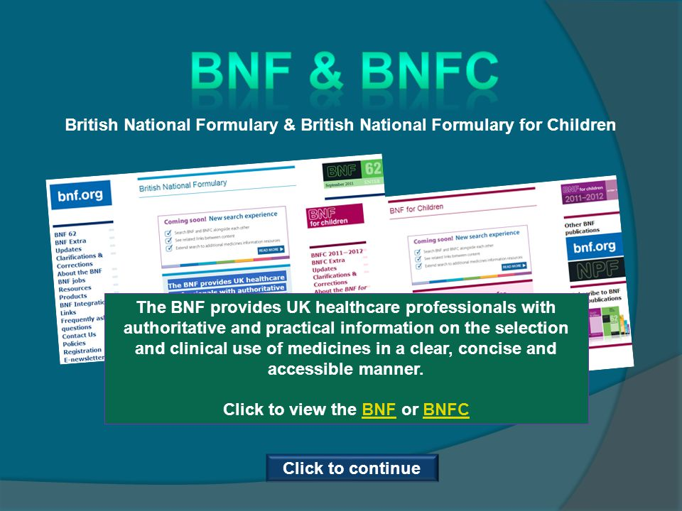 British National Formulary & British National Formulary for Children The BNF provides UK healthcare professionals with authoritative and practical information on the selection and clinical use of medicines in a clear, concise and accessible manner.