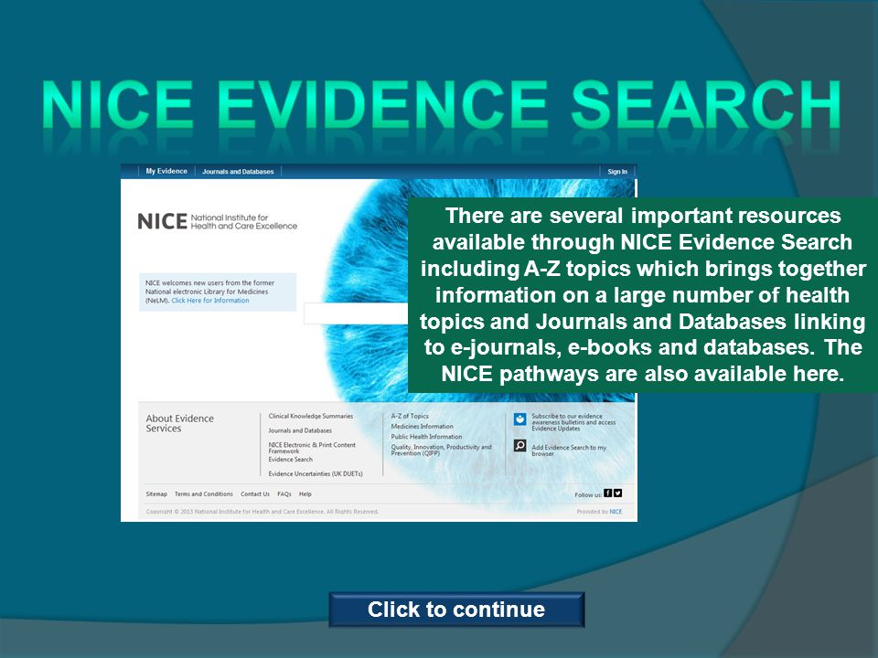 There are several important resources available through NICE Evidence Search including A-Z topics which brings together information on a large number of health topics and Journals and Databases linking to e-journals, e-books and databases.