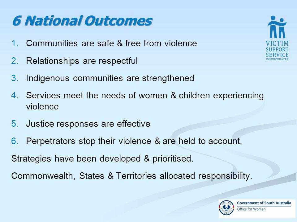 6 National Outcomes 1.Communities are safe & free from violence 2.Relationships are respectful 3.Indigenous communities are strengthened 4.Services meet the needs of women & children experiencing violence 5.Justice responses are effective 6.Perpetrators stop their violence & are held to account.