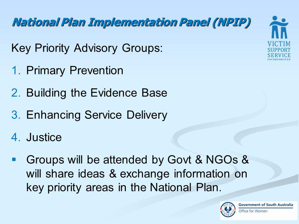National Plan Implementation Panel (NPIP) Key Priority Advisory Groups: 1.Primary Prevention 2.Building the Evidence Base 3.Enhancing Service Delivery 4.Justice Groups will be attended by Govt & NGOs & will share ideas & exchange information on key priority areas in the National Plan.