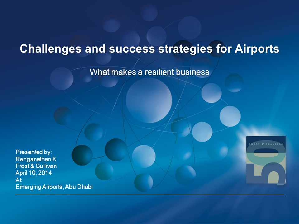 Challenges and success strategies for Airports Presented by: Renganathan K Frost & Sullivan April 10, 2014 At: Emerging Airports, Abu Dhabi What makes a resilient business