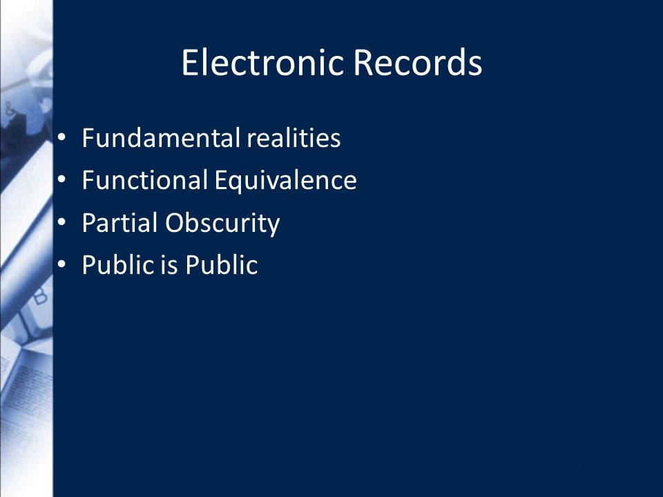 Electronic Records Fundamental realities Functional Equivalence Partial Obscurity Public is Public