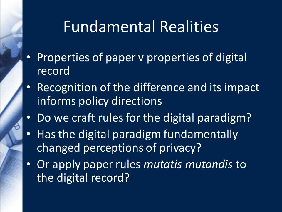 Fundamental Realities Properties of paper v properties of digital record Recognition of the difference and its impact informs policy directions Do we craft rules for the digital paradigm.