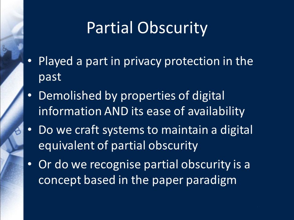 Partial Obscurity Played a part in privacy protection in the past Demolished by properties of digital information AND its ease of availability Do we craft systems to maintain a digital equivalent of partial obscurity Or do we recognise partial obscurity is a concept based in the paper paradigm