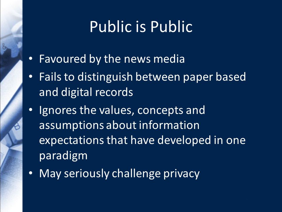 Public is Public Favoured by the news media Fails to distinguish between paper based and digital records Ignores the values, concepts and assumptions about information expectations that have developed in one paradigm May seriously challenge privacy