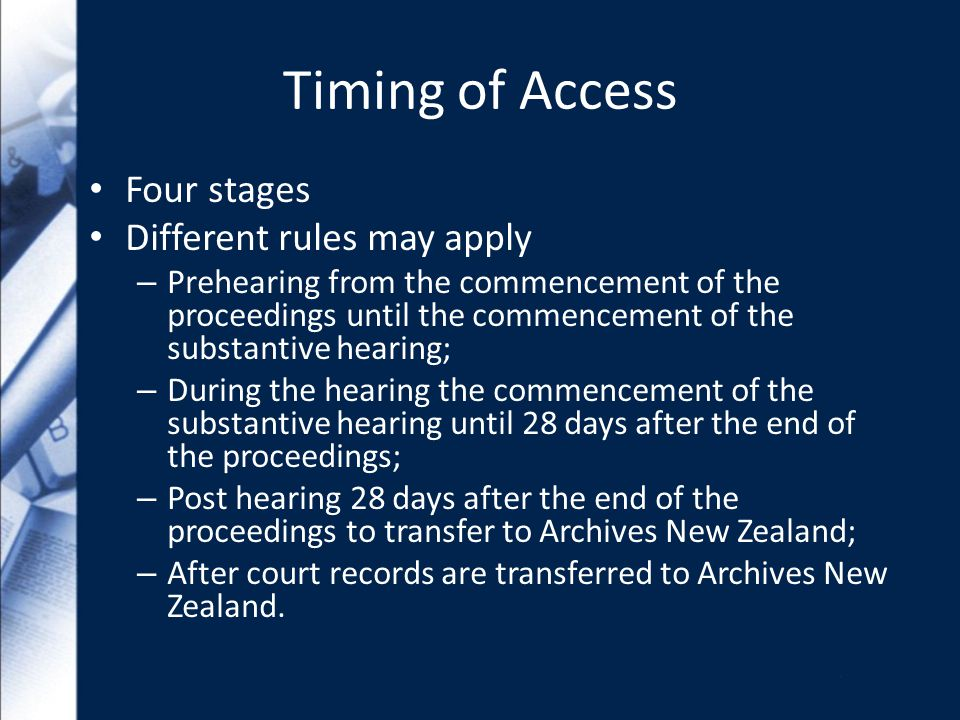 Timing of Access Four stages Different rules may apply – Prehearing from the commencement of the proceedings until the commencement of the substantive hearing; – During the hearing the commencement of the substantive hearing until 28 days after the end of the proceedings; – Post hearing 28 days after the end of the proceedings to transfer to Archives New Zealand; – After court records are transferred to Archives New Zealand.