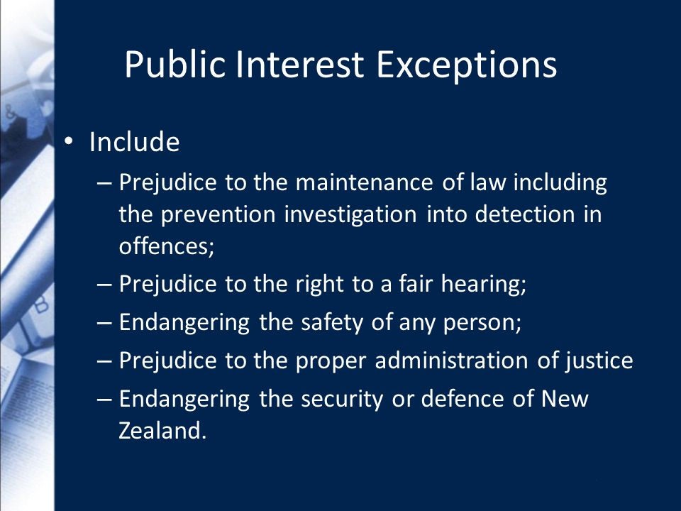 Public Interest Exceptions Include – Prejudice to the maintenance of law including the prevention investigation into detection in offences; – Prejudice to the right to a fair hearing; – Endangering the safety of any person; – Prejudice to the proper administration of justice – Endangering the security or defence of New Zealand.
