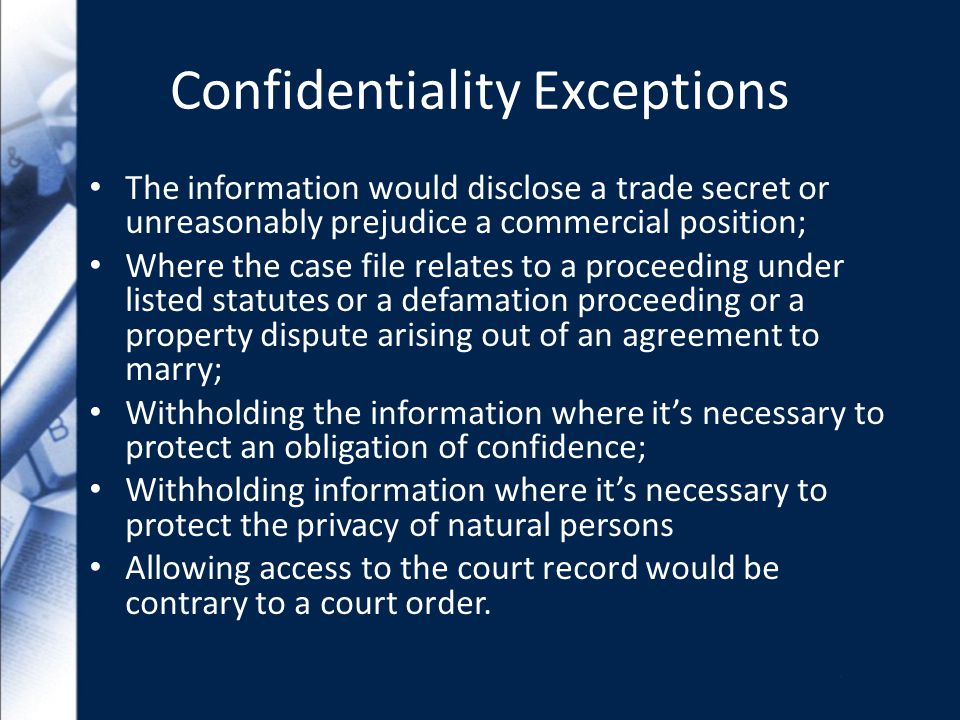 Confidentiality Exceptions The information would disclose a trade secret or unreasonably prejudice a commercial position; Where the case file relates to a proceeding under listed statutes or a defamation proceeding or a property dispute arising out of an agreement to marry; Withholding the information where its necessary to protect an obligation of confidence; Withholding information where its necessary to protect the privacy of natural persons Allowing access to the court record would be contrary to a court order.