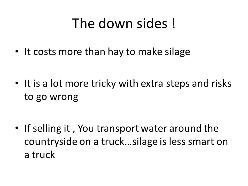 The down sides ! It costs more than hay to make silage It is a lot more tricky with extra steps and risks to go wrong If selling it, You transport wat