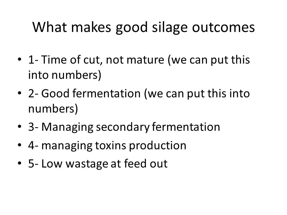 What makes good silage outcomes 1- Time of cut, not mature (we can put this into numbers) 2- Good fermentation (we can put this into numbers) 3- Manag