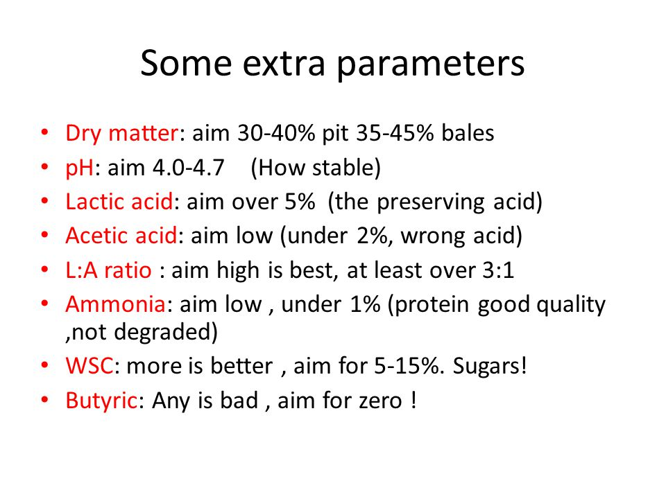 Some extra parameters Dry matter: aim 30-40% pit 35-45% bales pH: aim 4.0-4.7 (How stable) Lactic acid: aim over 5% (the preserving acid) Acetic acid: