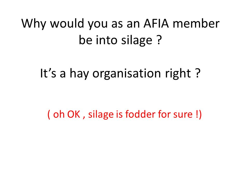 Why would you as an AFIA member be into silage ? Its a hay organisation right ? ( oh OK, silage is fodder for sure !)
