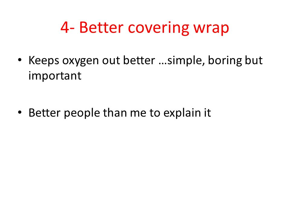 4- Better covering wrap Keeps oxygen out better …simple, boring but important Better people than me to explain it