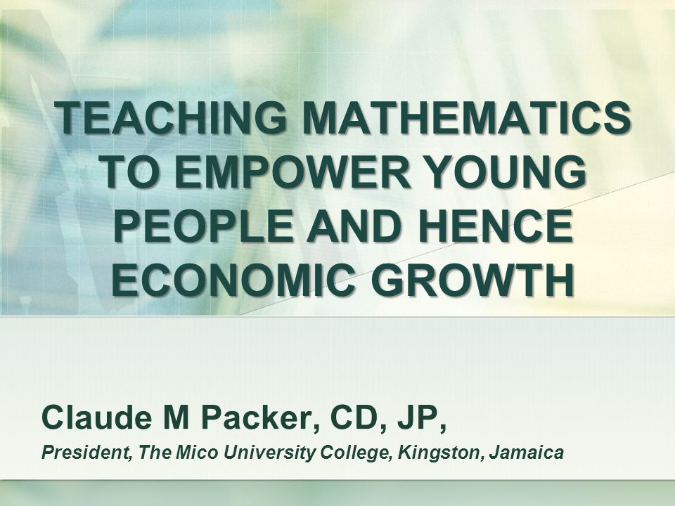 TEACHING MATHEMATICS TO EMPOWER YOUNG PEOPLE AND HENCE ECONOMIC GROWTH Claude M Packer, CD, JP, President, The Mico University College, Kingston, Jamaica