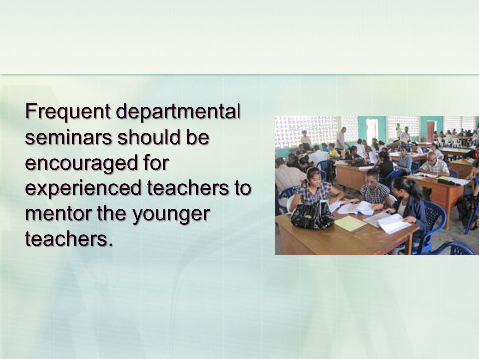 Frequent departmental seminars should be encouraged for experienced teachers to mentor the younger teachers.