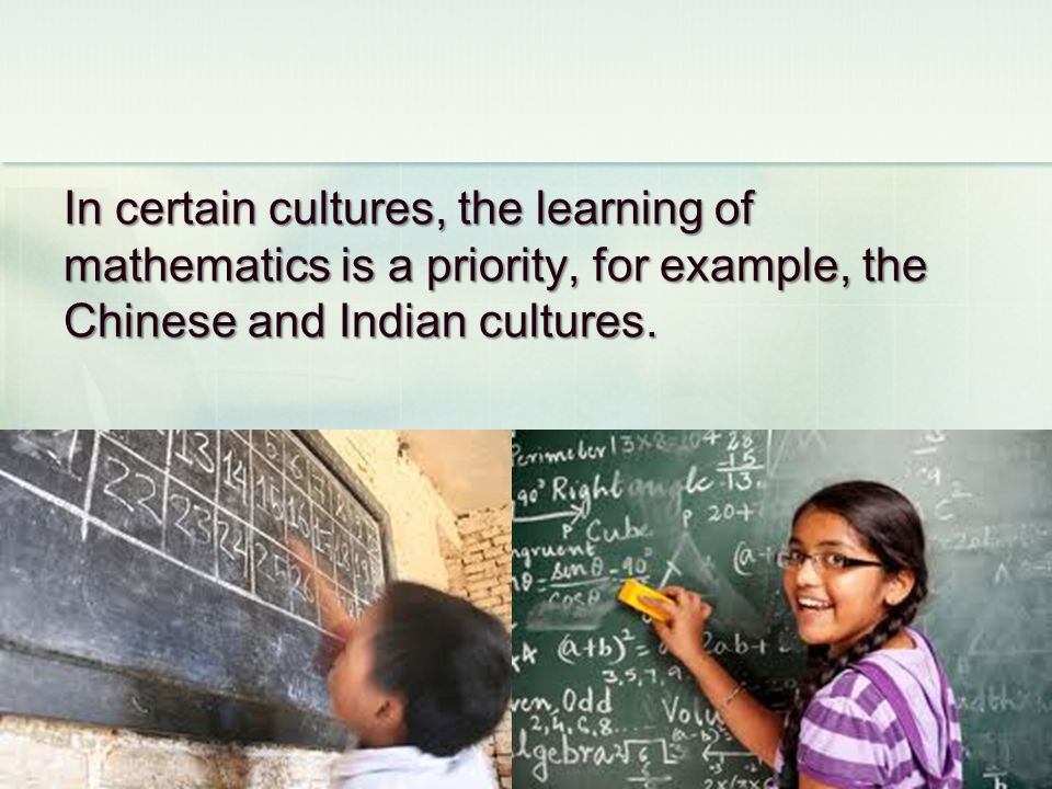 In certain cultures, the learning of mathematics is a priority, for example, the Chinese and Indian cultures.