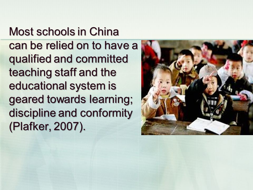Most schools in China can be relied on to have a qualified and committed teaching staff and the educational system is geared towards learning; discipline and conformity (Plafker, 2007).