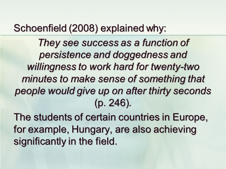 Schoenfield (2008) explained why: They see success as a function of persistence and doggedness and willingness to work hard for twenty-two minutes to make sense of something that people would give up on after thirty seconds (p.