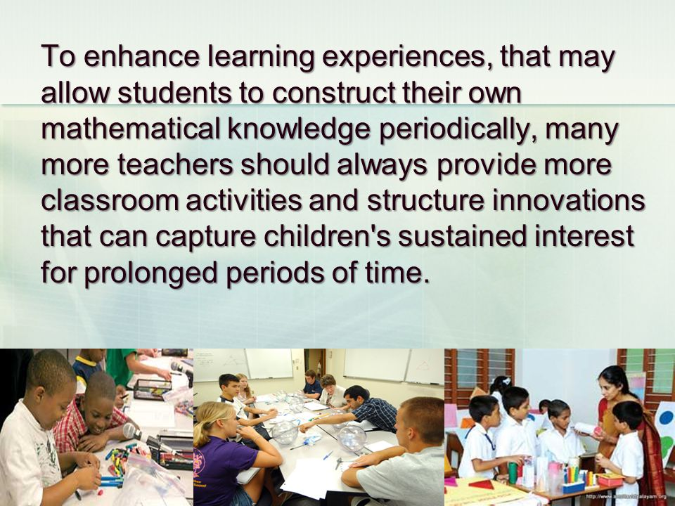 To enhance learning experiences, that may allow students to construct their own mathematical knowledge periodically, many more teachers should always provide more classroom activities and structure innovations that can capture children s sustained interest for prolonged periods of time.