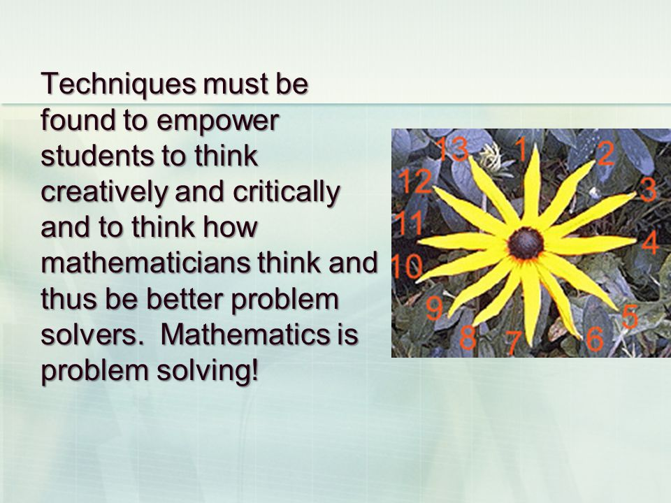 Techniques must be found to empower students to think creatively and critically and to think how mathematicians think and thus be better problem solvers.