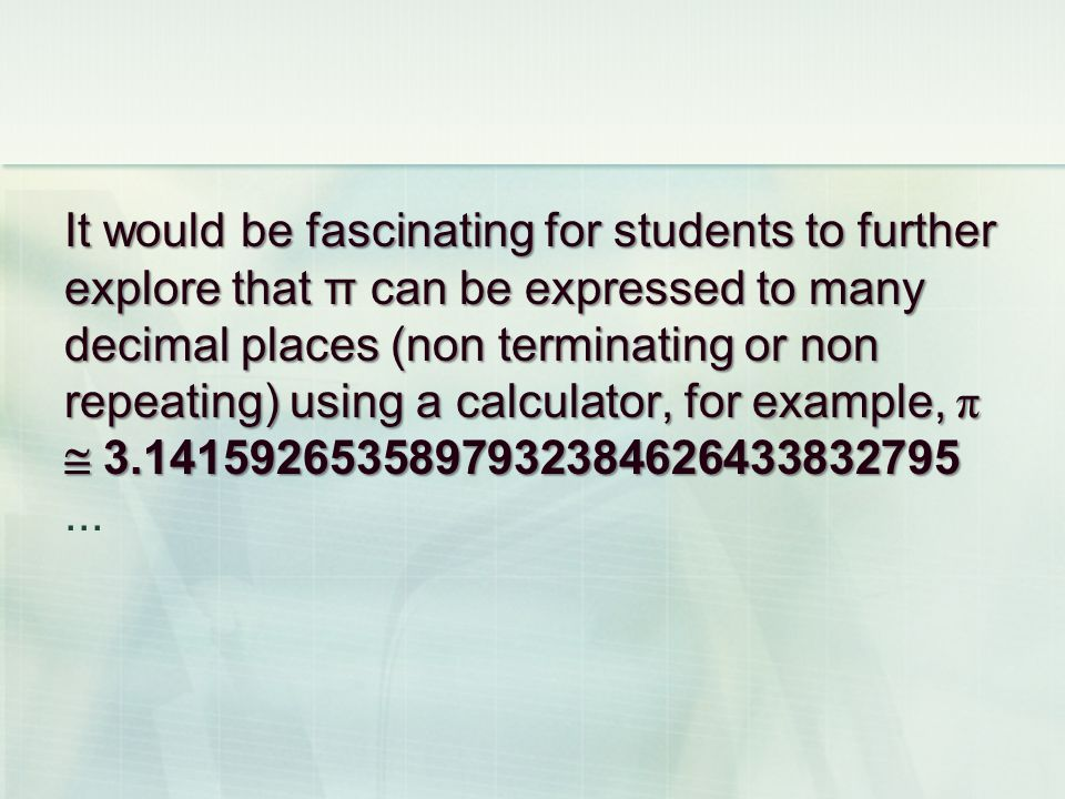 It would be fascinating for students to further explore that π can be expressed to many decimal places (non terminating or non repeating) using a calculator, for example, π 3.1415926535897932384626433832795 It would be fascinating for students to further explore that π can be expressed to many decimal places (non terminating or non repeating) using a calculator, for example, π 3.1415926535897932384626433832795...