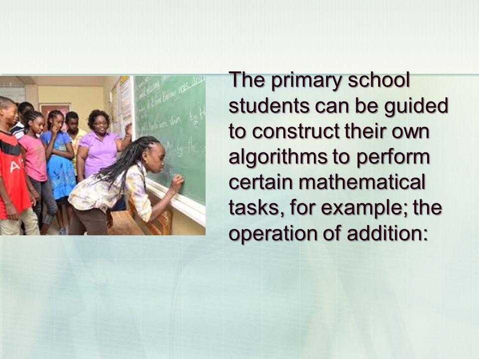 The primary school students can be guided to construct their own algorithms to perform certain mathematical tasks, for example; the operation of addition: