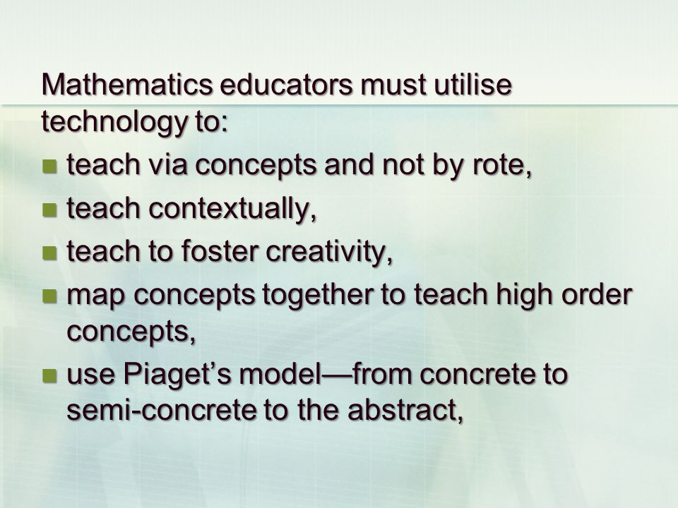 Mathematics educators must utilise technology to: teach via concepts and not by rote, teach via concepts and not by rote, teach contextually, teach co