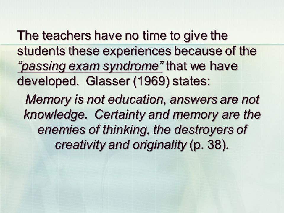The teachers have no time to give the students these experiences because of the passing exam syndrome that we have developed. Glasser (1969) states: M