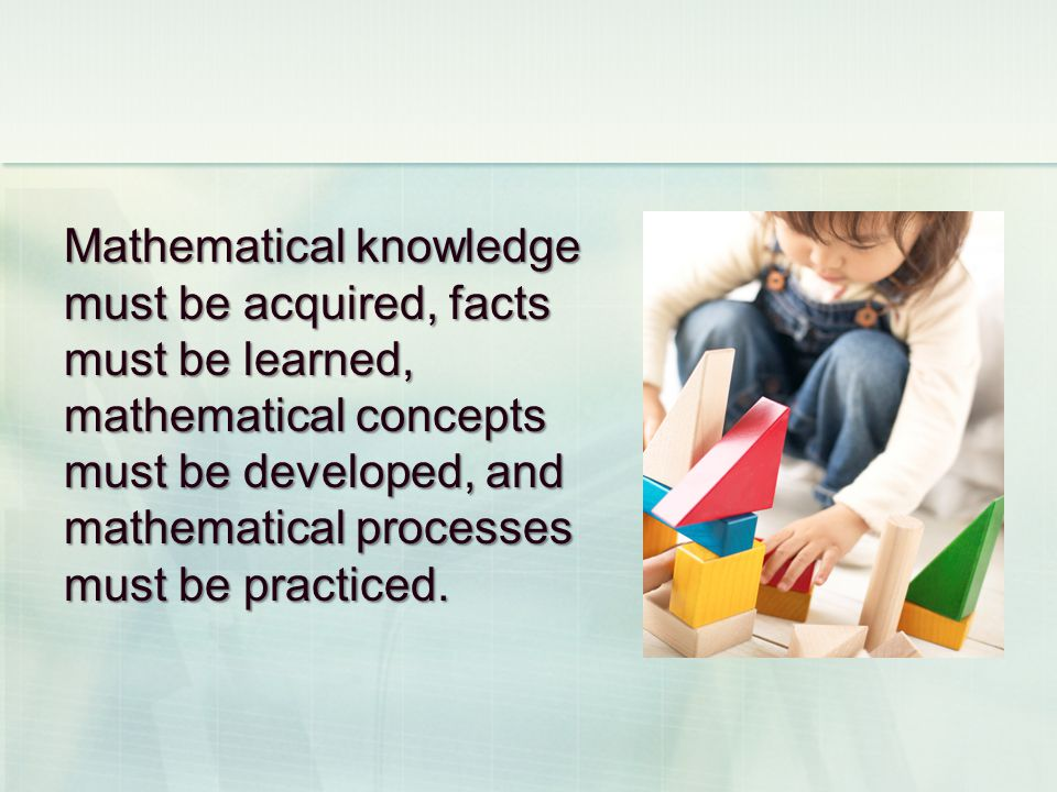 Mathematical knowledge must be acquired, facts must be learned, mathematical concepts must be developed, and mathematical processes must be practiced.