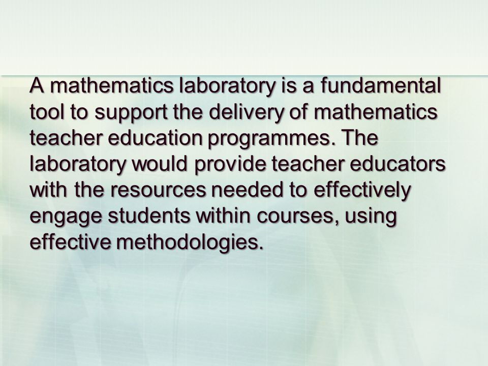 A mathematics laboratory is a fundamental tool to support the delivery of mathematics teacher education programmes. The laboratory would provide teach