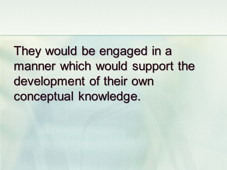 They would be engaged in a manner which would support the development of their own conceptual knowledge.